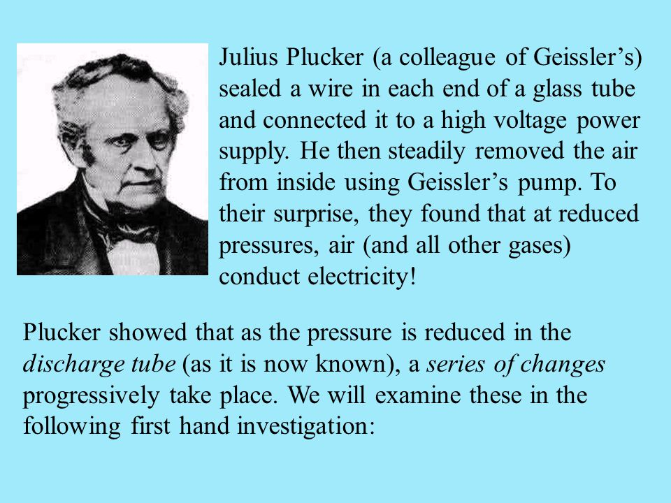 Julius Plucker (a colleague of Geissler's) sealed a wire in each end of a glass tube and connected it to a high voltage power supply. He then steadily removed the air from inside using Geissler's pump. To their surprise, they found that at reduced pressures, air (and all other gases) conduct electricity!