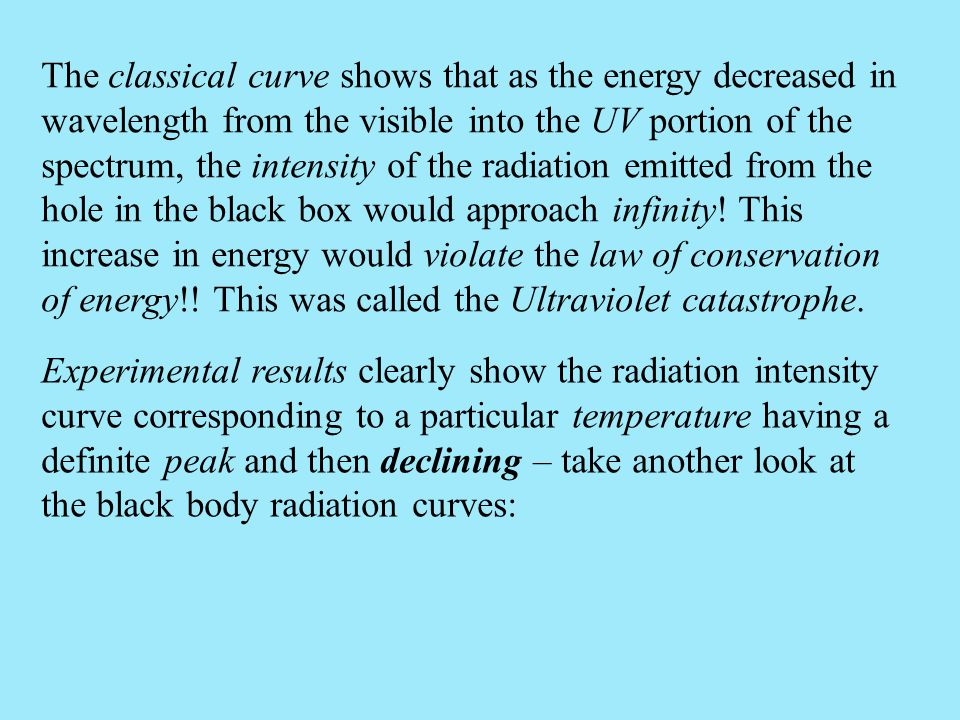 The classical curve shows that as the energy decreased in wavelength from the visible into the UV portion of the spectrum, the intensity of the radiation emitted from the hole in the black box would approach infinity! This increase in energy would violate the law of conservation of energy!! This was called the Ultraviolet catastrophe.