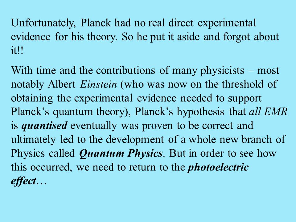 Unfortunately, Planck had no real direct experimental evidence for his theory. So he put it aside and forgot about it!!