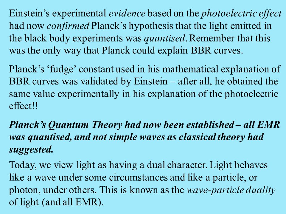 Einstein's experimental evidence based on the photoelectric effect had now confirmed Planck's hypothesis that the light emitted in the black body experiments was quantised. Remember that this was the only way that Planck could explain BBR curves.