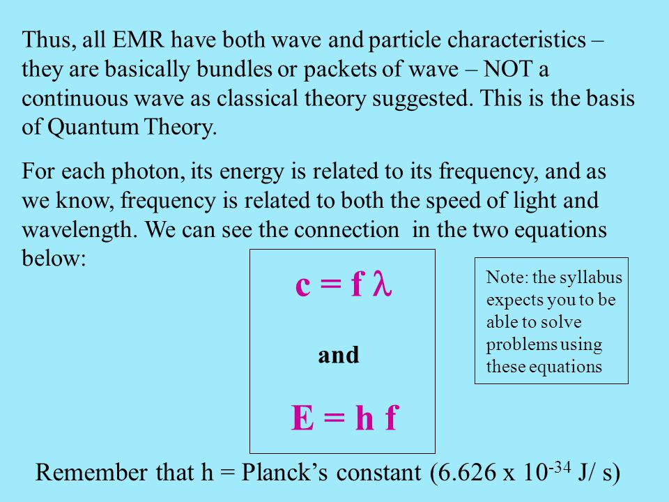 Thus, all EMR have both wave and particle characteristics – they are basically bundles or packets of wave – NOT a continuous wave as classical theory suggested. This is the basis of Quantum Theory.