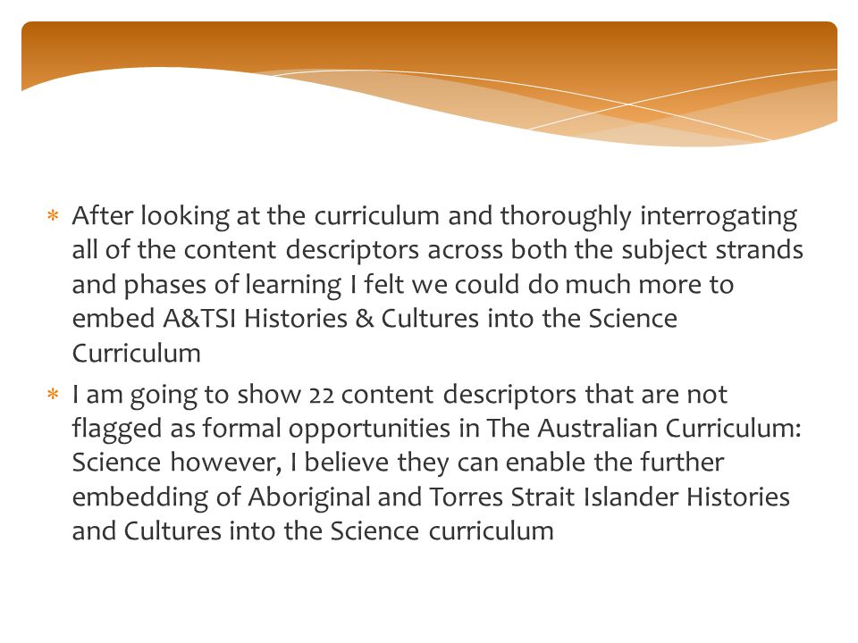 After looking at the curriculum and thoroughly interrogating all of the content descriptors across both the subject strands and phases of learning I felt we could do much more to embed A&TSI Histories & Cultures into the Science Curriculum