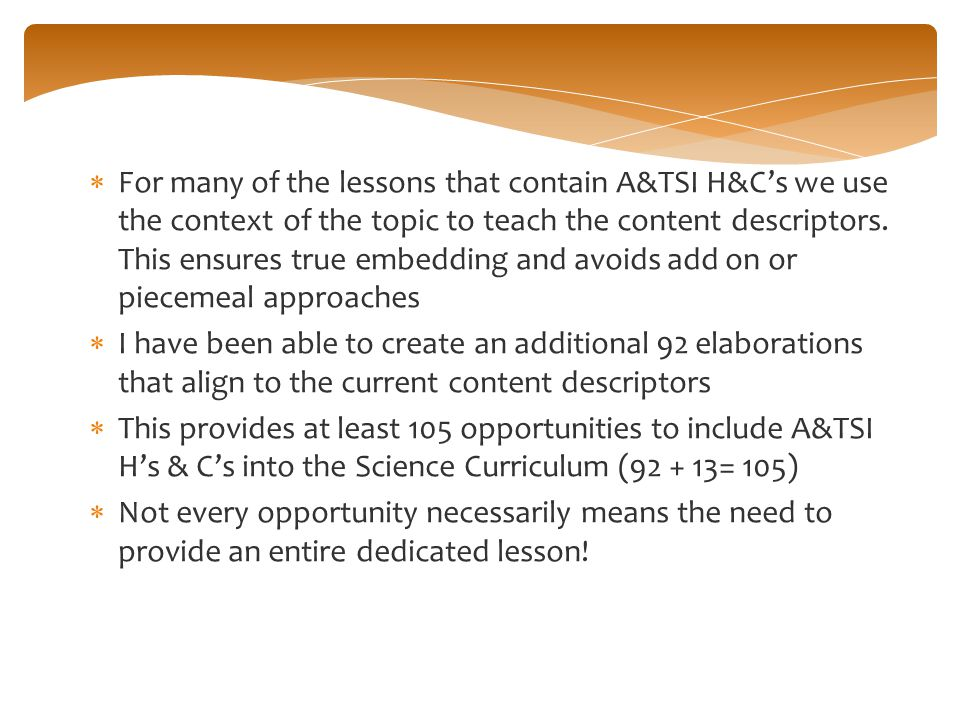 For many of the lessons that contain A&TSI H&C's we use the context of the topic to teach the content descriptors. This ensures true embedding and avoids add on or piecemeal approaches