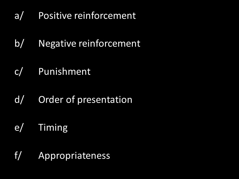 a/ Positive reinforcement b/ Negative reinforcement c/ Punishment d/ Order of presentation e/ Timing f/ Appropriateness