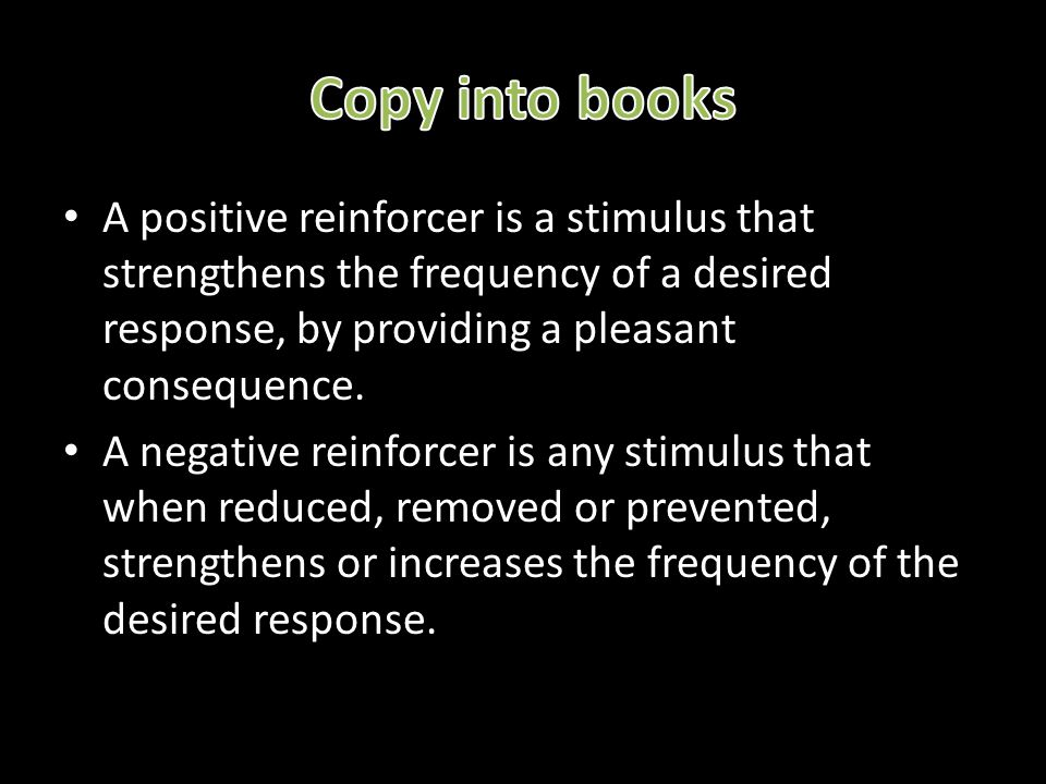 Copy into books A positive reinforcer is a stimulus that strengthens the frequency of a desired response, by providing a pleasant consequence.