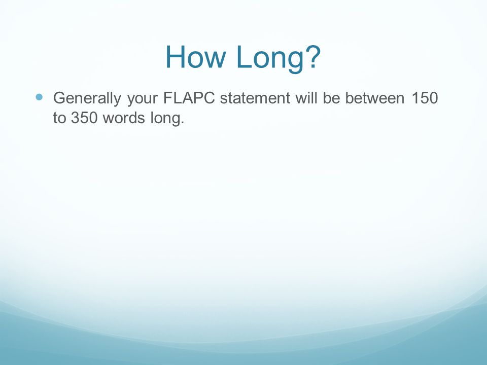 How Long Generally your FLAPC statement will be between 150 to 350 words long.