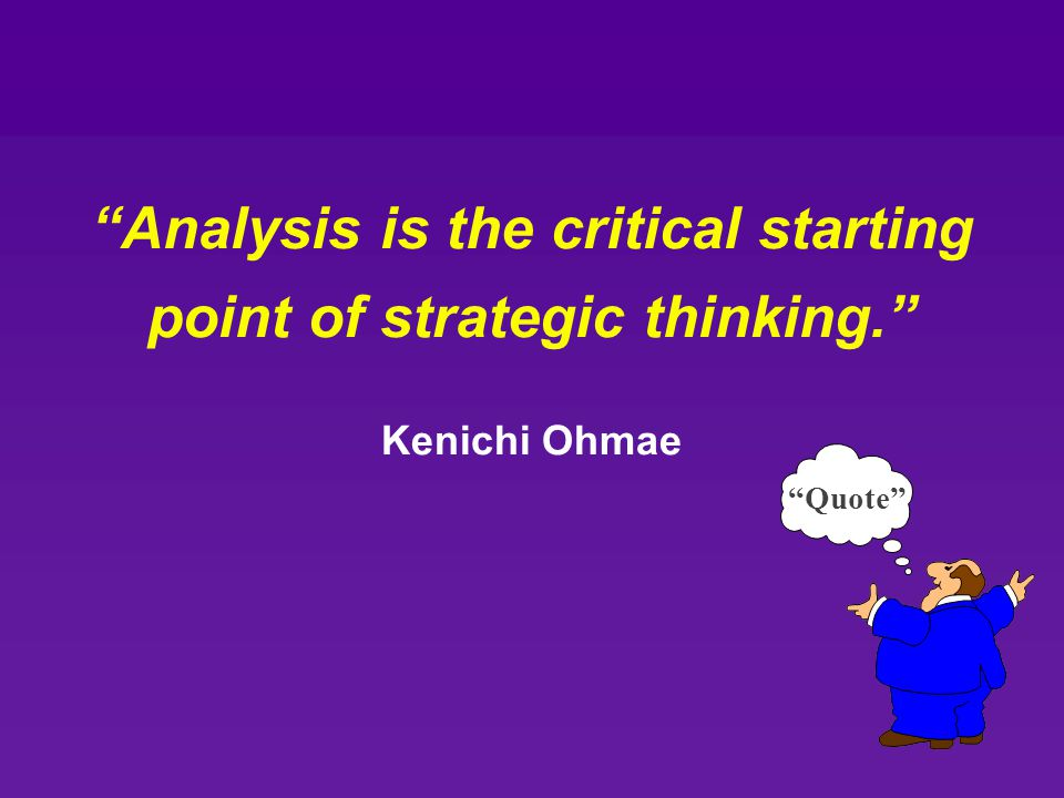 Analysis is the critical starting point of strategic thinking.