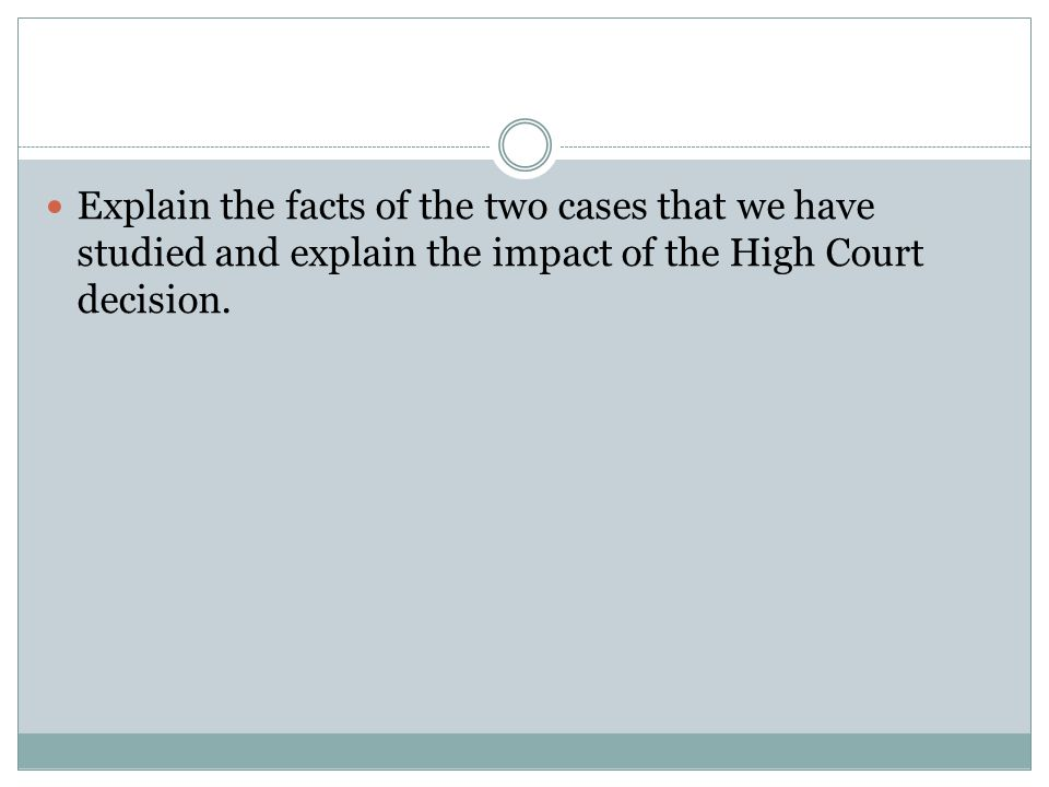 Explain the facts of the two cases that we have studied and explain the impact of the High Court decision.