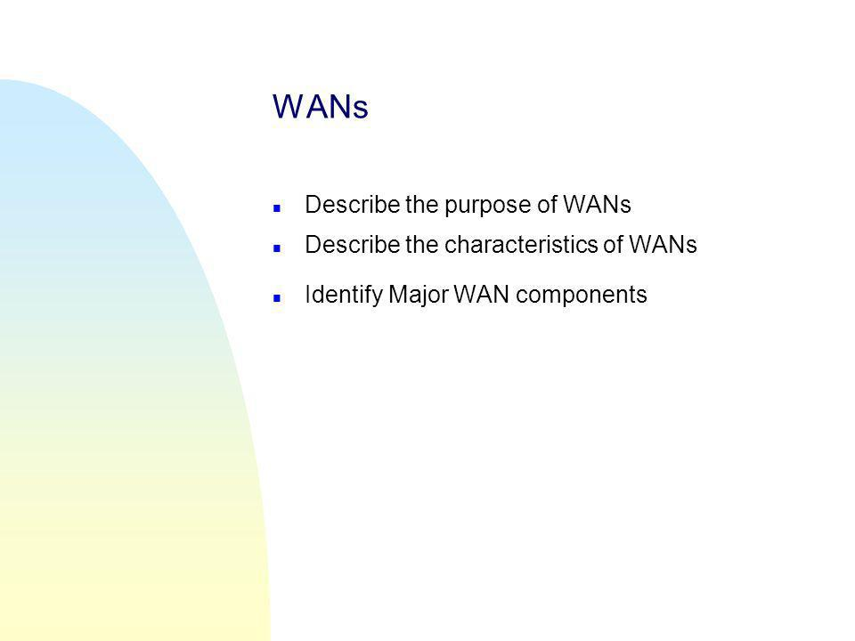 WANs Describe the purpose of WANs Describe the characteristics of WANs
