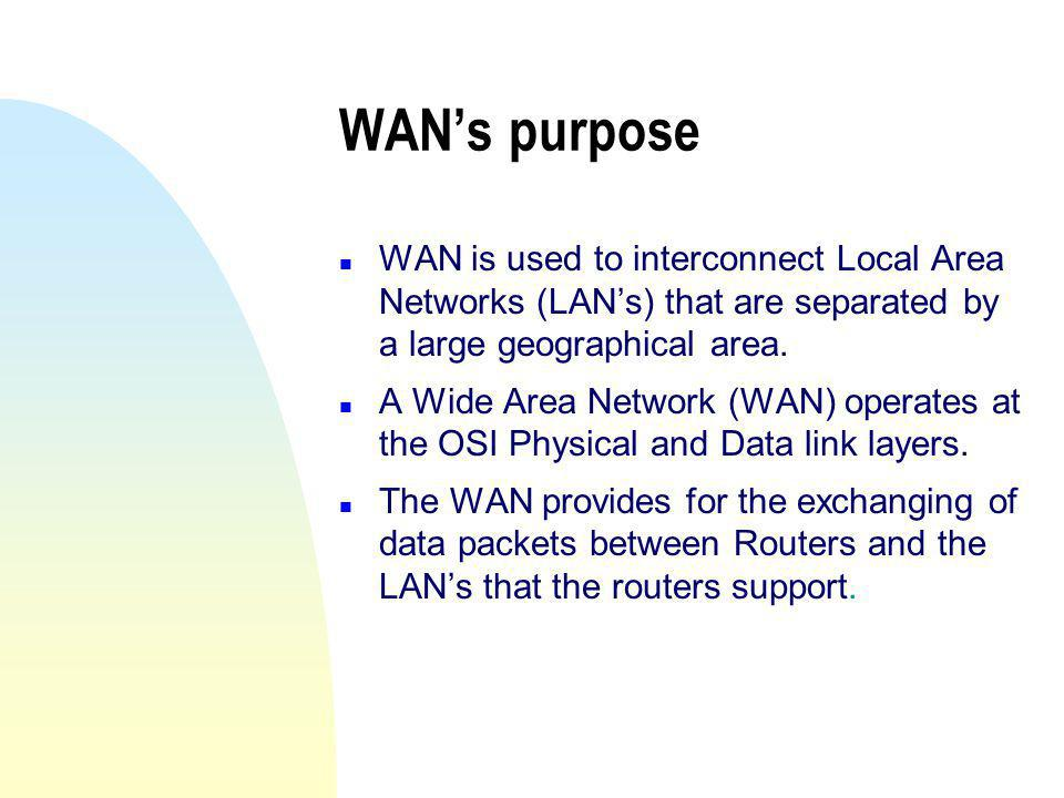WAN's purpose WAN is used to interconnect Local Area Networks (LAN's) that are separated by a large geographical area.