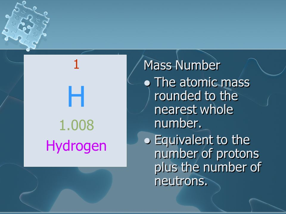 1 H. 1.008. Hydrogen. Mass Number. The atomic mass rounded to the nearest whole number.