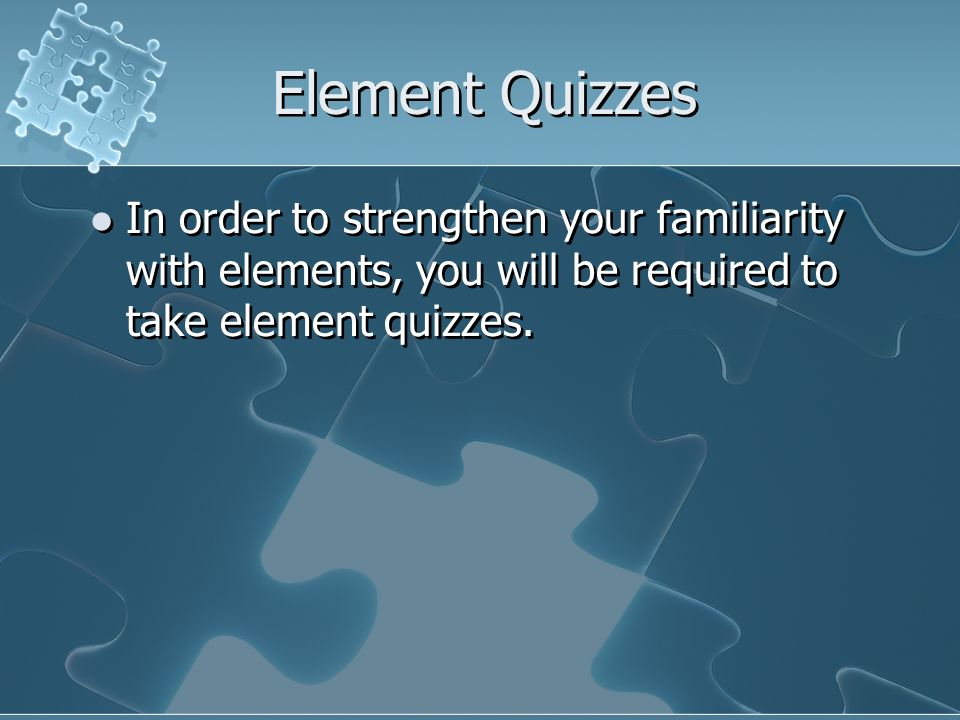 Element Quizzes In order to strengthen your familiarity with elements, you will be required to take element quizzes.