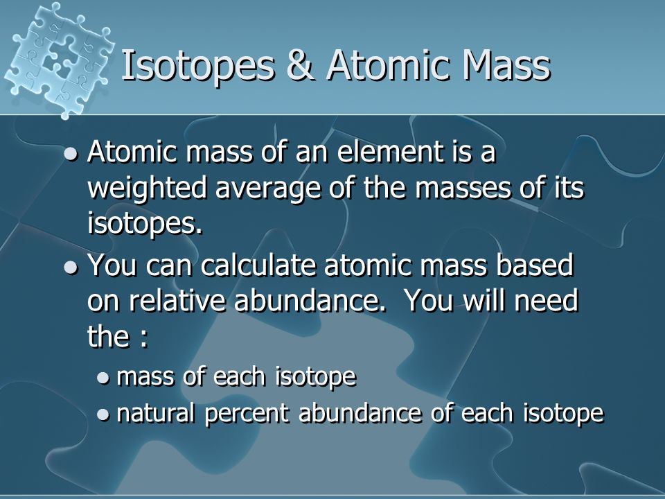 Isotopes & Atomic Mass Atomic mass of an element is a weighted average of the masses of its isotopes.