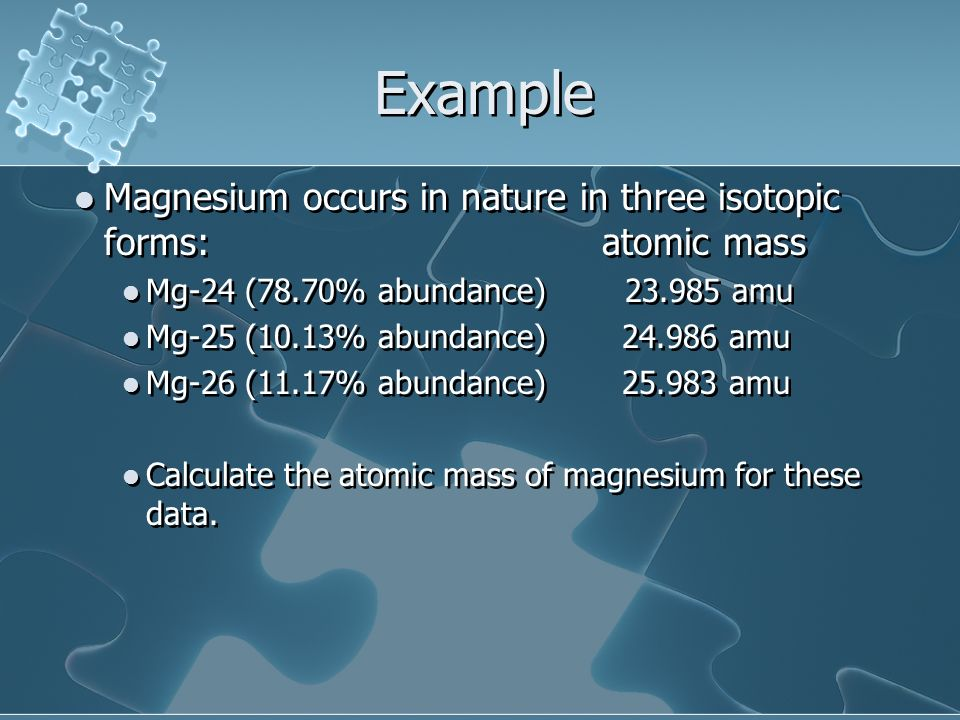 Example Magnesium occurs in nature in three isotopic forms: atomic mass. Mg-24 (78.70% abundance) 23.985 amu.