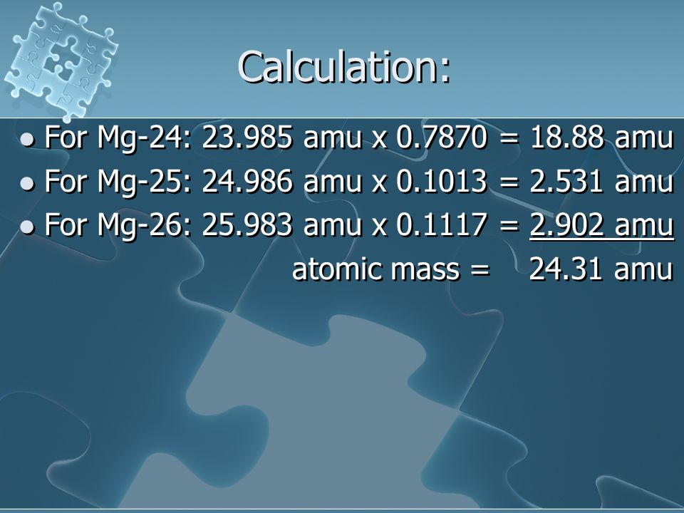 Calculation: For Mg-24: 23.985 amu x 0.7870 = 18.88 amu
