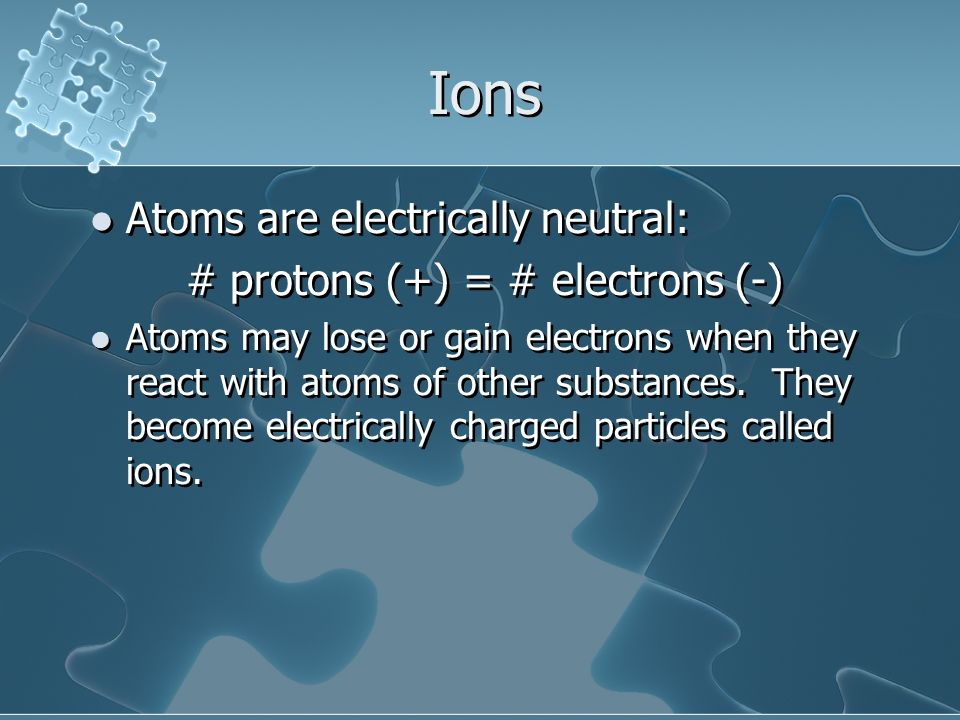 Ions Atoms are electrically neutral: # protons (+) = # electrons (-)