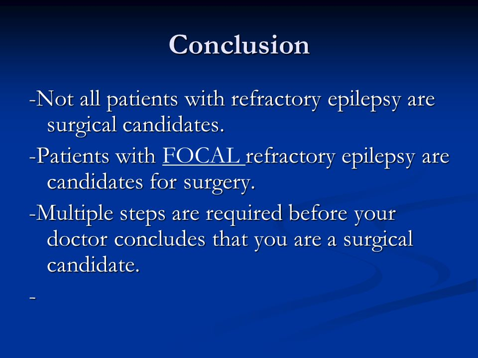 Conclusion -Not all patients with refractory epilepsy are surgical candidates. -Patients with FOCAL refractory epilepsy are candidates for surgery.
