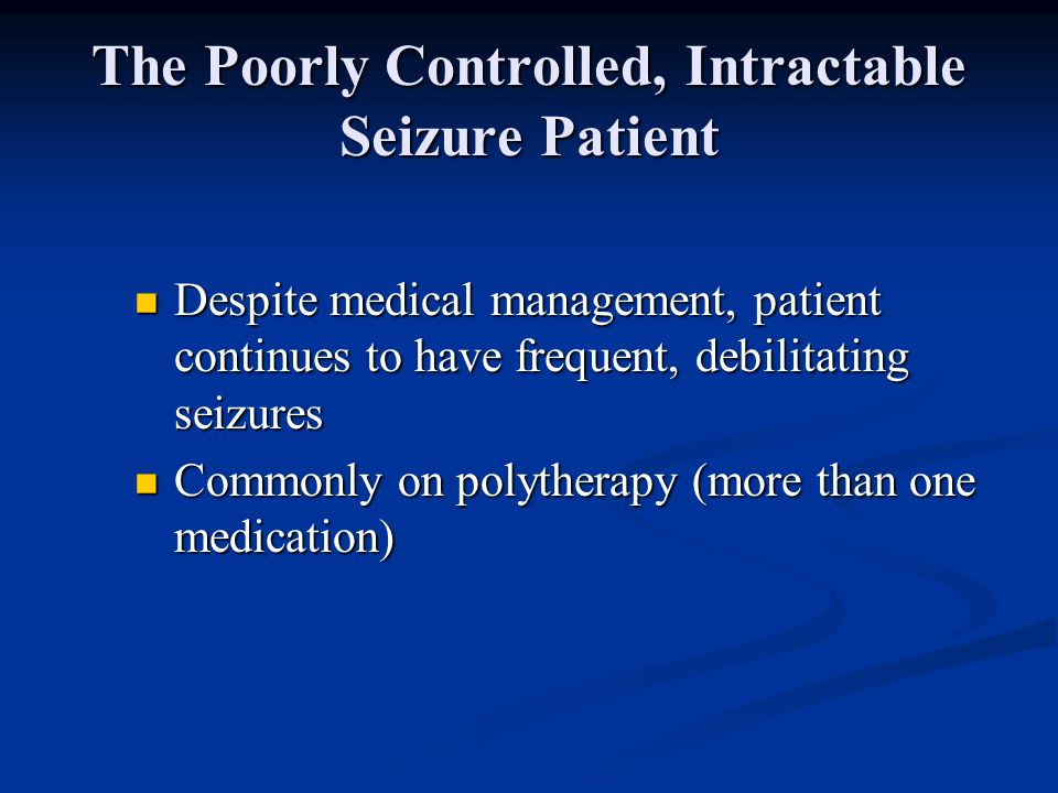 The Poorly Controlled, Intractable Seizure Patient