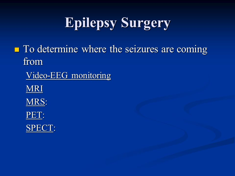 Epilepsy Surgery To determine where the seizures are coming from