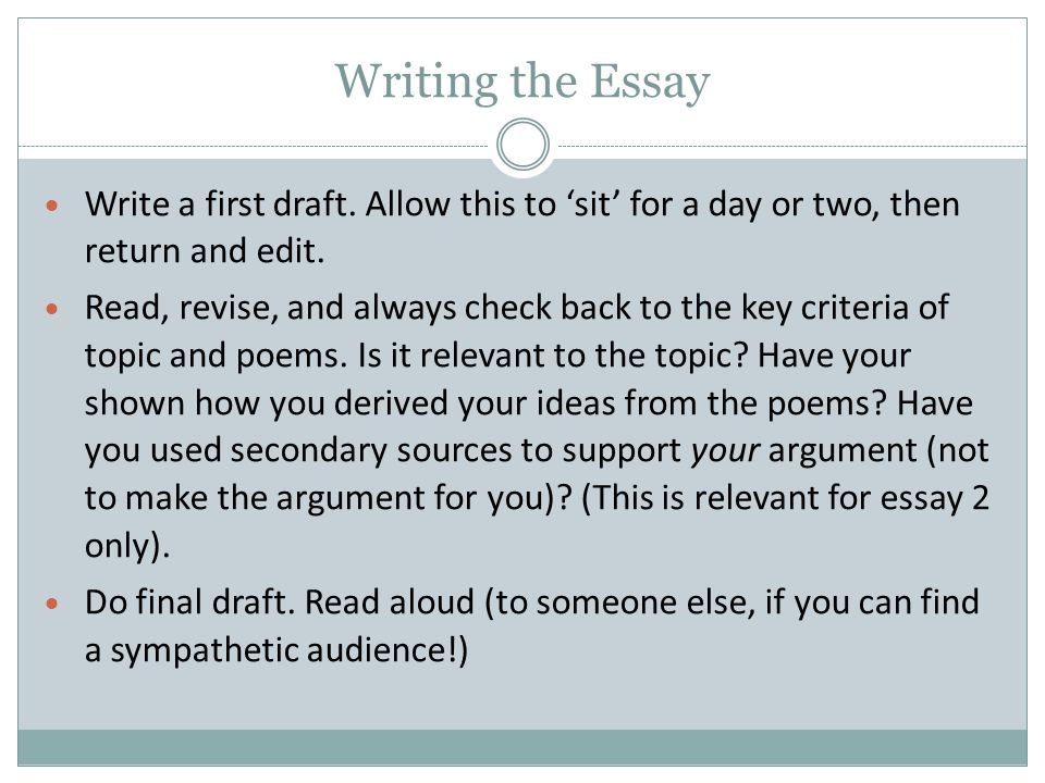 Writing the Essay Write a first draft. Allow this to 'sit' for a day or two, then return and edit.