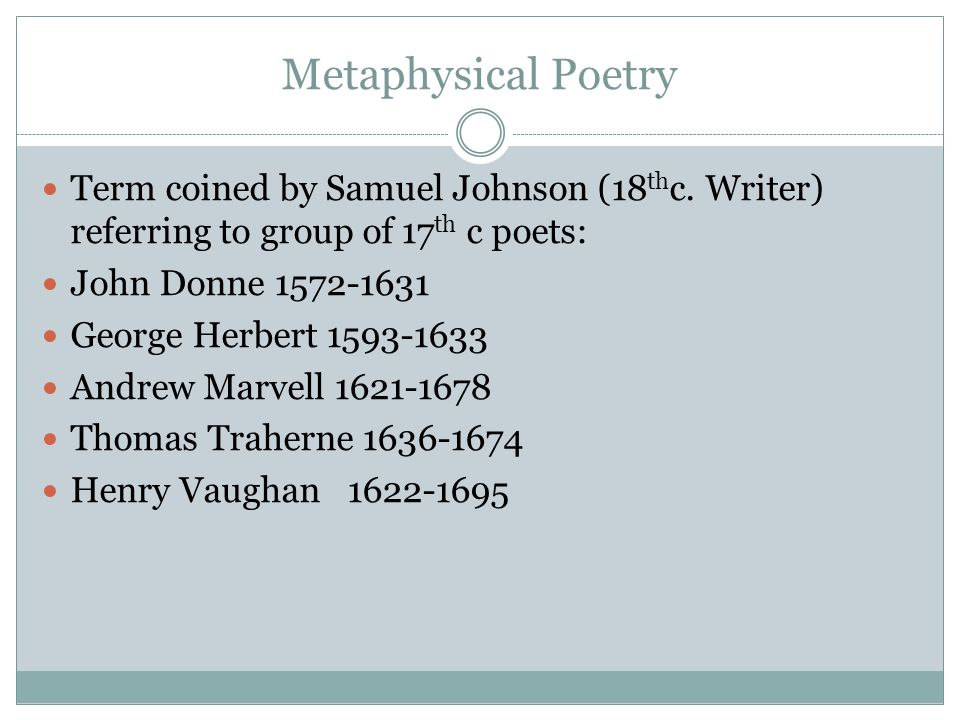 Metaphysical Poetry Term coined by Samuel Johnson (18thc. Writer) referring to group of 17th c poets: