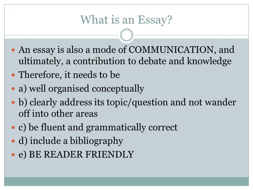 What is an Essay An essay is also a mode of COMMUNICATION, and ultimately, a contribution to debate and knowledge.
