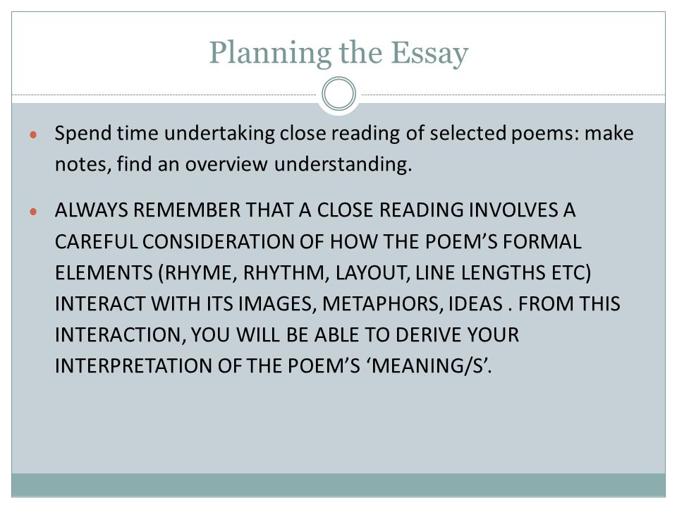 Planning the Essay Spend time undertaking close reading of selected poems: make notes, find an overview understanding.