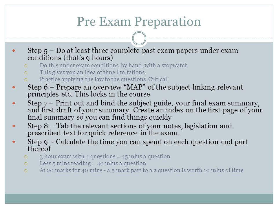 Pre Exam Preparation Step 5 – Do at least three complete past exam papers under exam conditions (that's 9 hours)
