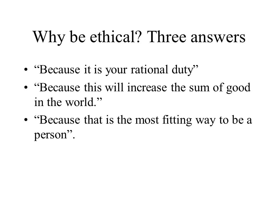 Why be ethical Three answers