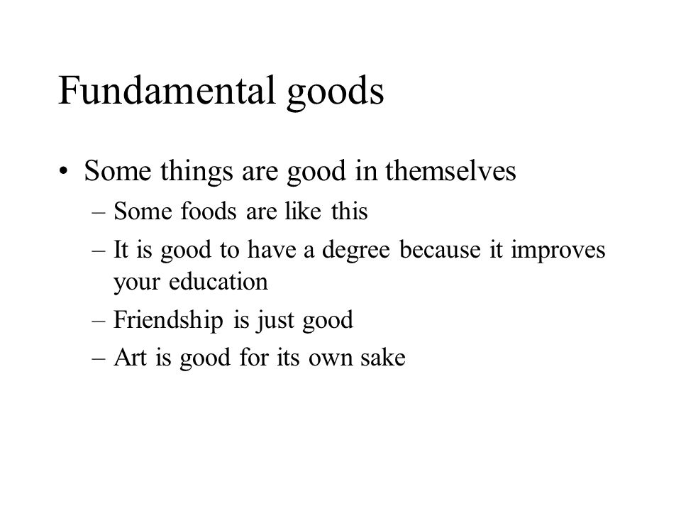 Fundamental goods Some things are good in themselves