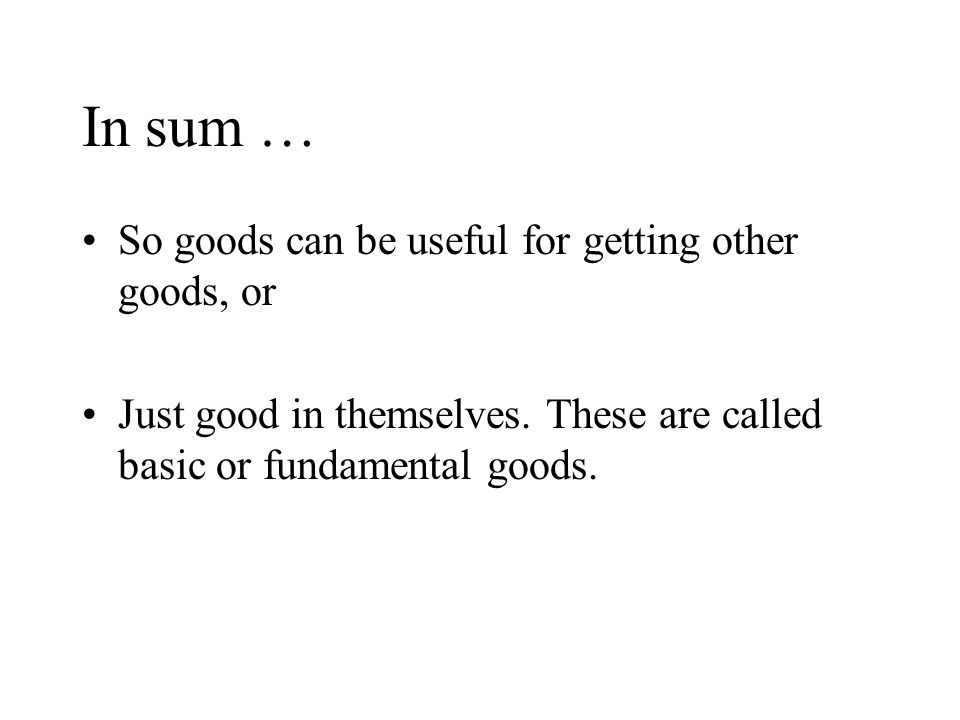 In sum … So goods can be useful for getting other goods, or