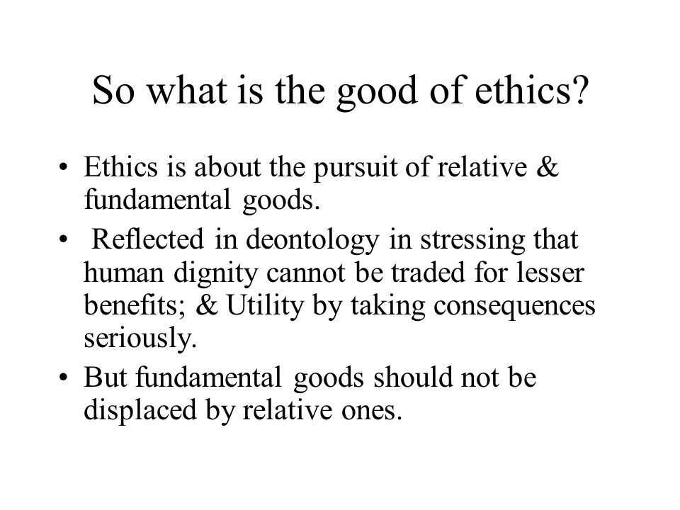 So what is the good of ethics