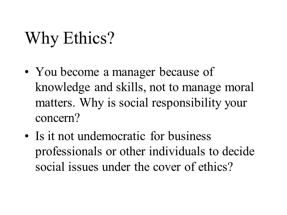 Why Ethics You become a manager because of knowledge and skills, not to manage moral matters. Why is social responsibility your concern