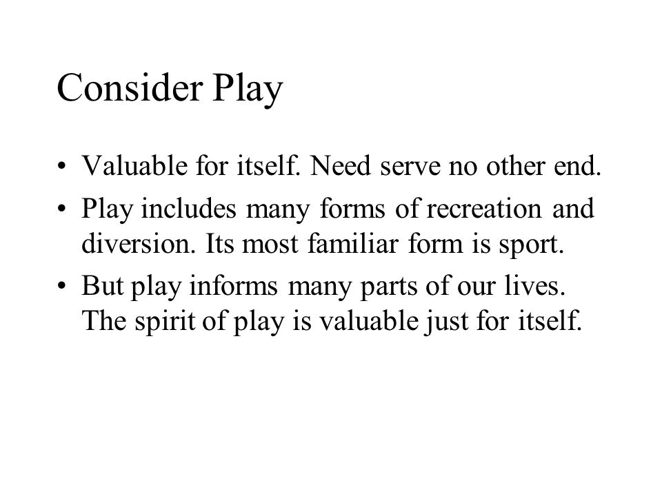 Consider Play Valuable for itself. Need serve no other end.