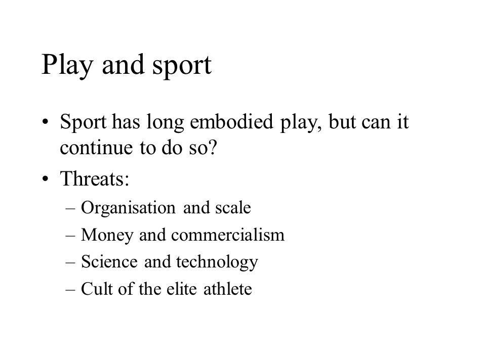 Play and sport Sport has long embodied play, but can it continue to do so Threats: Organisation and scale.