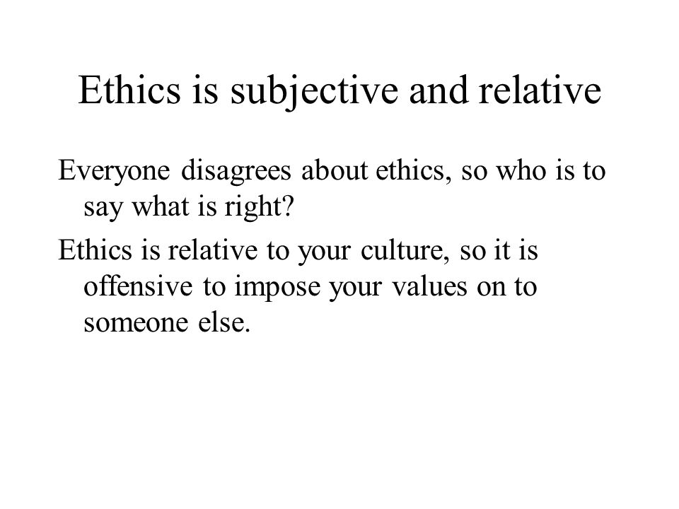 Ethics is subjective and relative
