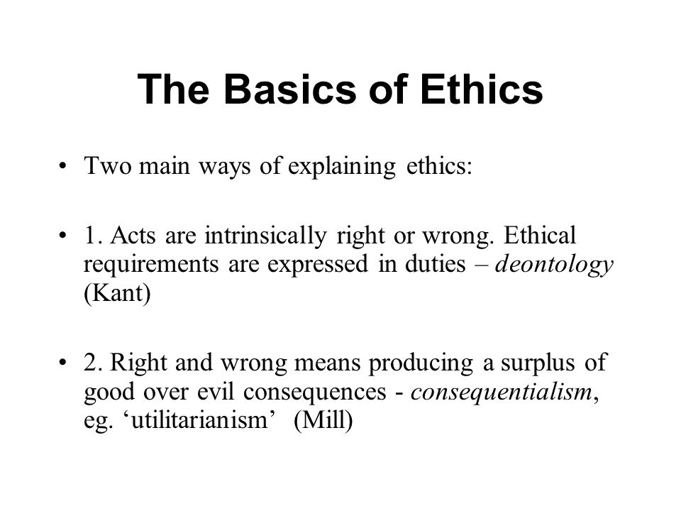 The Basics of Ethics Two main ways of explaining ethics: