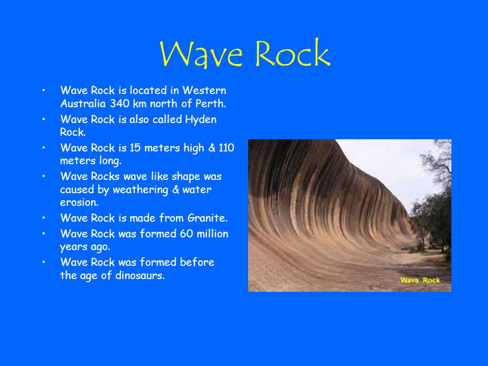 Wave Rock Wave Rock is located in Western Australia 340 km north of Perth. Wave Rock is also called Hyden Rock.