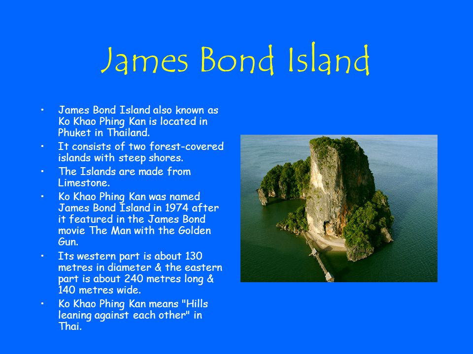 James Bond Island James Bond Island also known as Ko Khao Phing Kan is located in Phuket in Thailand.