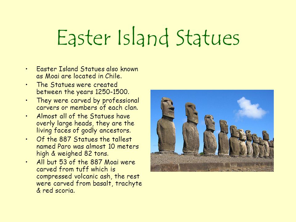 Easter Island Statues Easter Island Statues also known as Moai are located in Chile. The Statues were created between the years 1250-1500.