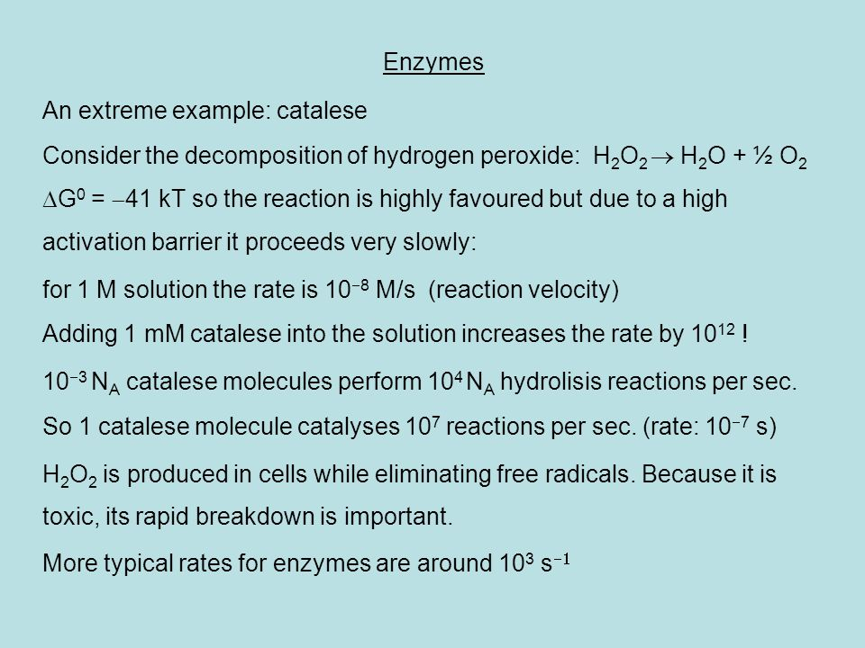 Enzymes An extreme example: catalese. Consider the decomposition of hydrogen peroxide: H2O2  H2O + ½ O2.