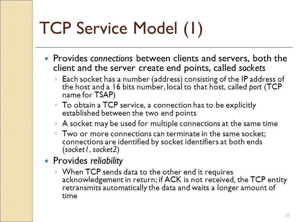 TCP Service Model (1) Provides connections between clients and servers, both the client and the server create end points, called sockets.