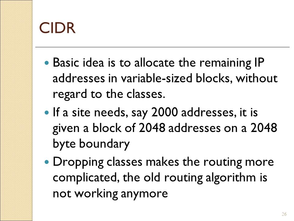 CIDR Basic idea is to allocate the remaining IP addresses in variable-sized blocks, without regard to the classes.