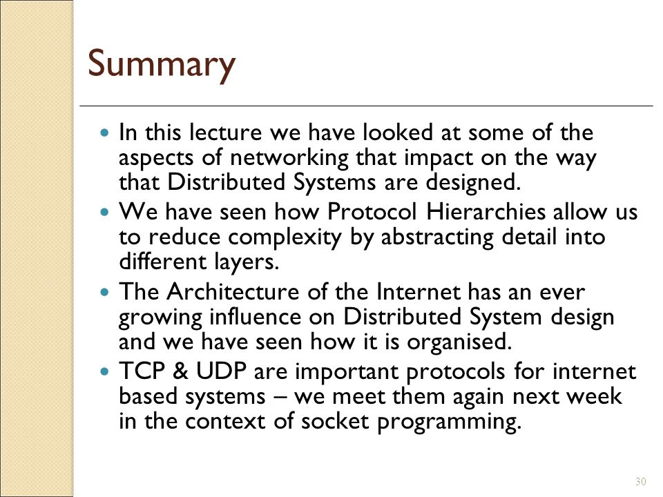 Summary In this lecture we have looked at some of the aspects of networking that impact on the way that Distributed Systems are designed.