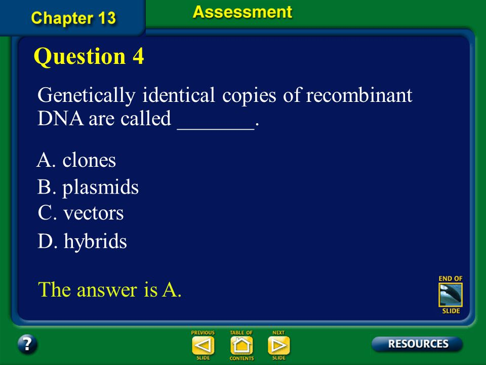 Question 4 Genetically identical copies of recombinant DNA are called _______. A. clones. B. plasmids.