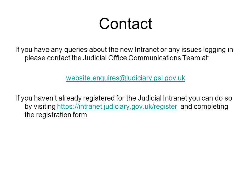 Contact If you have any queries about the new Intranet or any issues logging in please contact the Judicial Office Communications Team at: