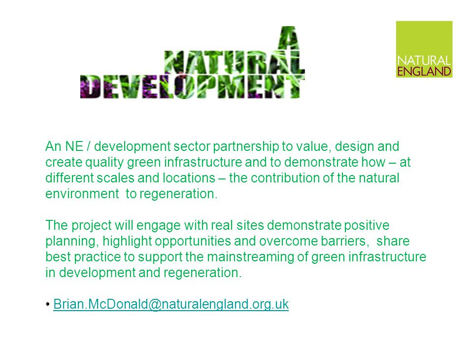 An NE / development sector partnership to value, design and create quality green infrastructure and to demonstrate how – at different scales and locations – the contribution of the natural environment to regeneration.
