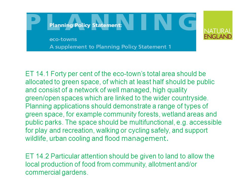 ET 14.1 Forty per cent of the eco-town's total area should be allocated to green space, of which at least half should be public and consist of a network of well managed, high quality green/open spaces which are linked to the wider countryside. Planning applications should demonstrate a range of types of green space, for example community forests, wetland areas and public parks. The space should be multifunctional, e.g. accessible for play and recreation, walking or cycling safely, and support wildlife, urban cooling and flood management.