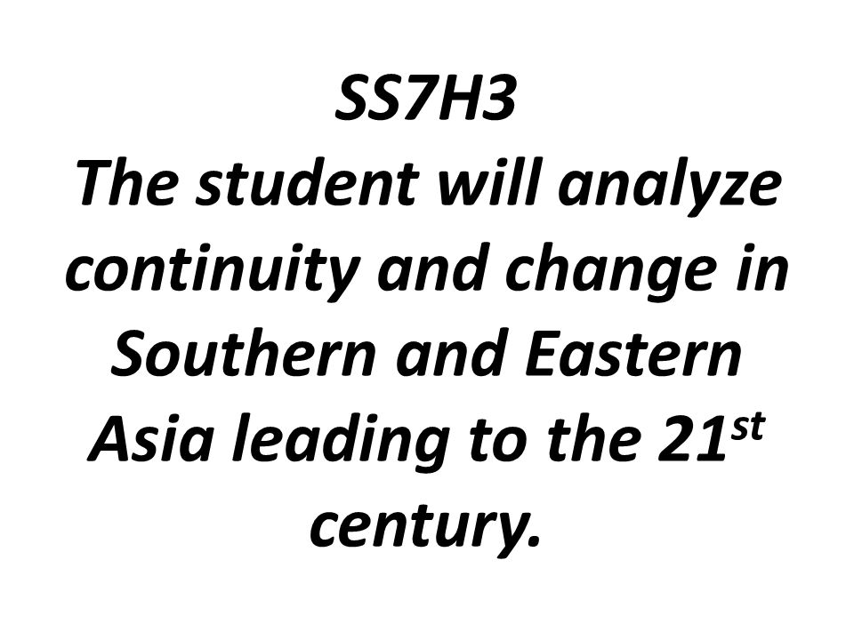 SS7H3 The student will analyze continuity and change in Southern and Eastern Asia leading to the 21st century.
