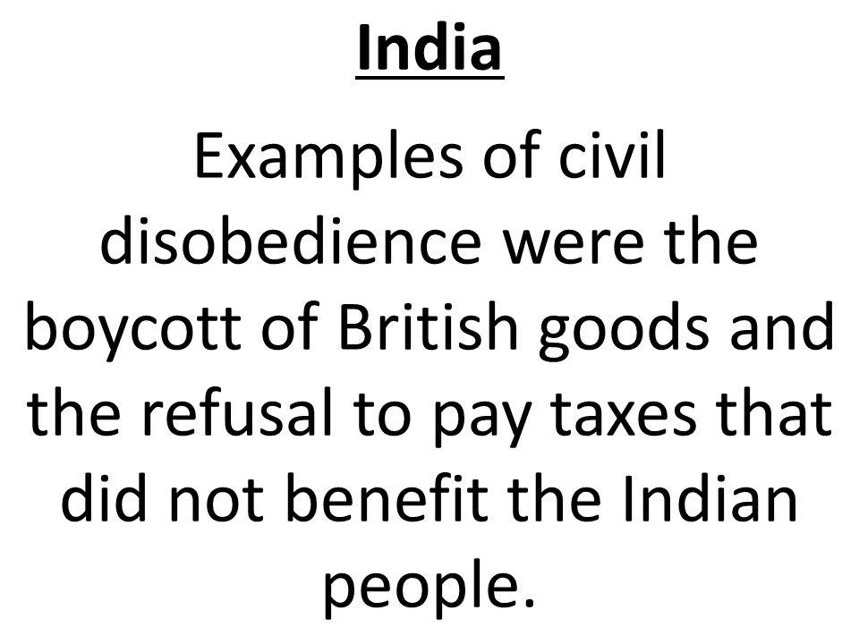 India Examples of civil disobedience were the boycott of British goods and the refusal to pay taxes that did not benefit the Indian people.